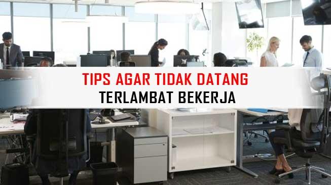 Tips Agar Tidak Datang Terlambar Bekerja